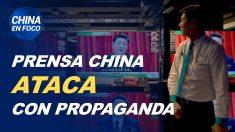 China en Foco: Prensa china ataca con propaganda y una entrevista revela su influencia