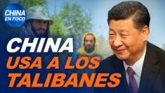 China en Foco: China utiliza a los talibanes. ¿Qué depara el futuro tras la toma de Afganistán?